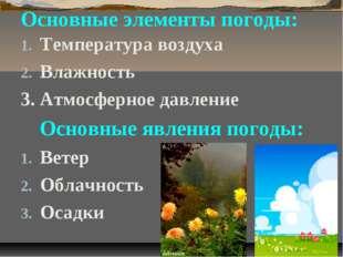Основные элементы погоды: Температура воздуха Влажность 3. Атмосферное давлен