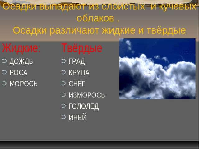 Осадки выпадают из слоистых и кучевых облаков . Осадки различают жидкие и твё...