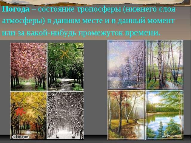 Погода – состояние тропосферы (нижнего слоя атмосферы) в данном месте и в дан...