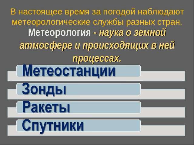 В настоящее время за погодой наблюдают метеорологические службы разных стран...