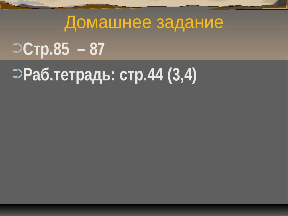 Домашнее задание Стр.85 – 87 Раб.тетрадь: стр.44 (3,4)