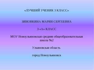 «ЛУЧШИЙ УЧЕНИК 3 КЛАСС» ЗИНОВКИНА МАРИЯ СЕРГЕЕВНА 3 «А» КЛАСС МОУ Новоульянов