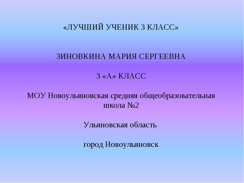 «ЛУЧШИЙ УЧЕНИК 3 КЛАСС» ЗИНОВКИНА МАРИЯ СЕРГЕЕВНА 3 «А» КЛАСС МОУ Новоульянов...