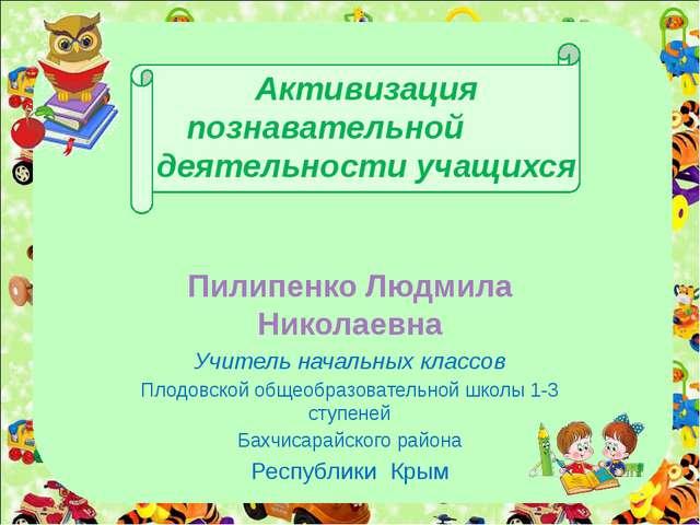 Активизация познавательной деятельности учащихся Пилипенко Людмила Николаевн...