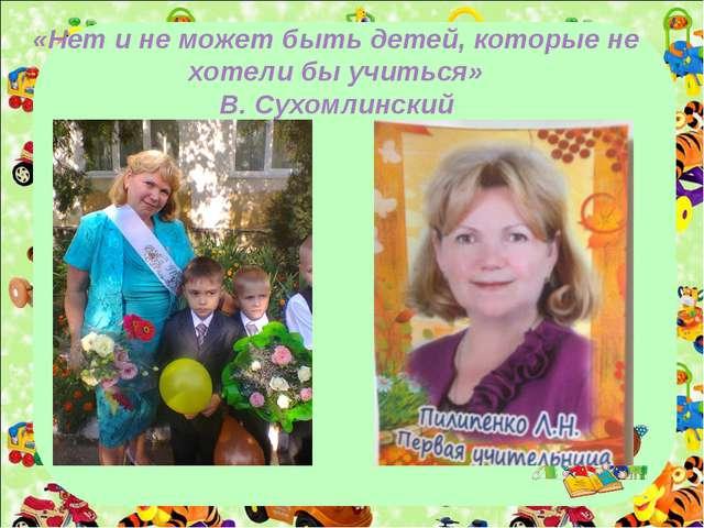 «Нет и не может быть детей, которые не хотели бы учиться» В. Сухомлинский