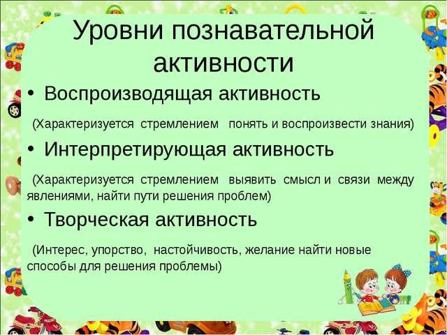 Уровни познавательной активности Воспроизводящая активность (Характеризуется...