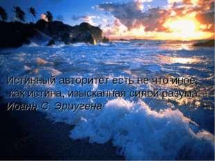 Истинный авторитет есть не что иное, как истина, изысканная силой разума. Иоа