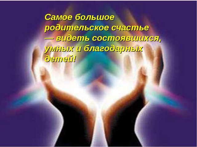 Самое большое родительское счастье — видеть состоявшихся, умных и благодарных...