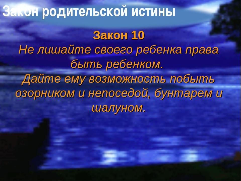 Закон родительской истины Закон 10 Не лишайте своего ребенка права быть ребен...