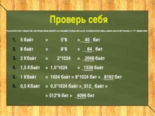 5 байт =5*8=__40_ бит 8 байт=8*8= __64_ бит 2 Кбайт =2*1024= _2048 б