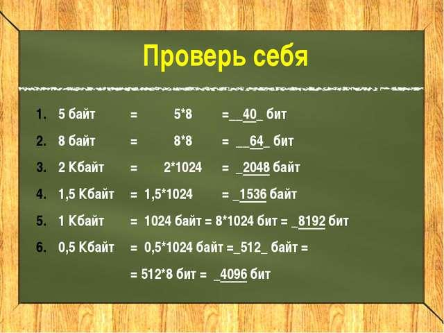 5 байт =5*8=__40_ бит 8 байт=8*8= __64_ бит 2 Кбайт =2*1024= _2048 б...