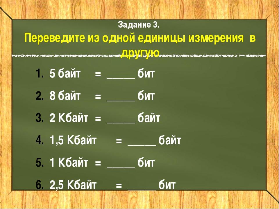 Задание 3. Переведите из одной единицы измерения в другую 5 байт = _____ бит...