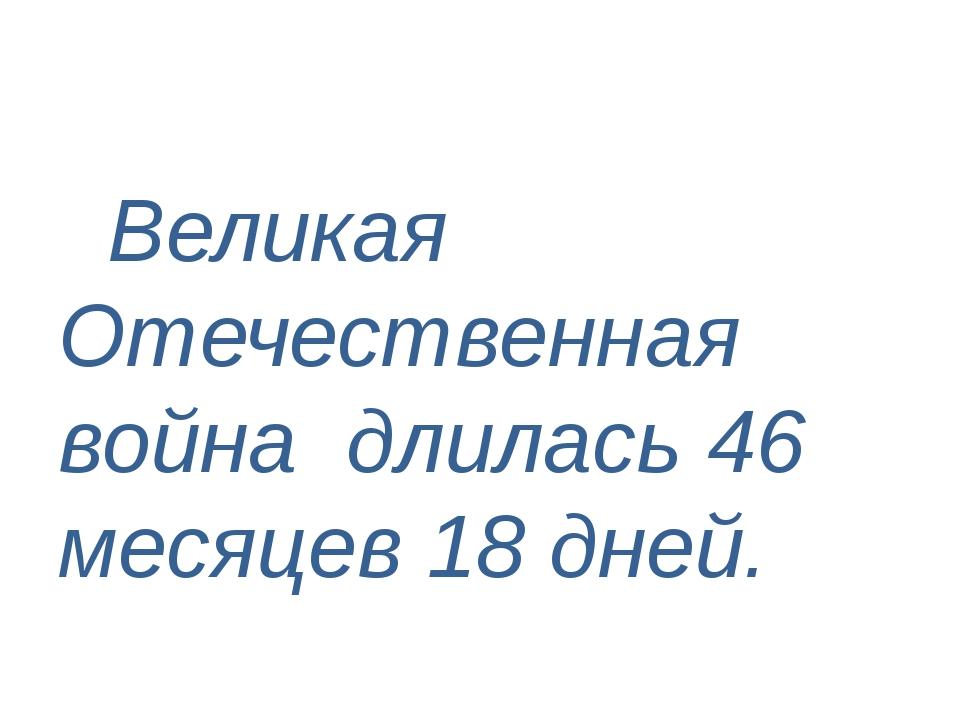 Великая Отечественная война длилась 46 месяцев 18 дней.
