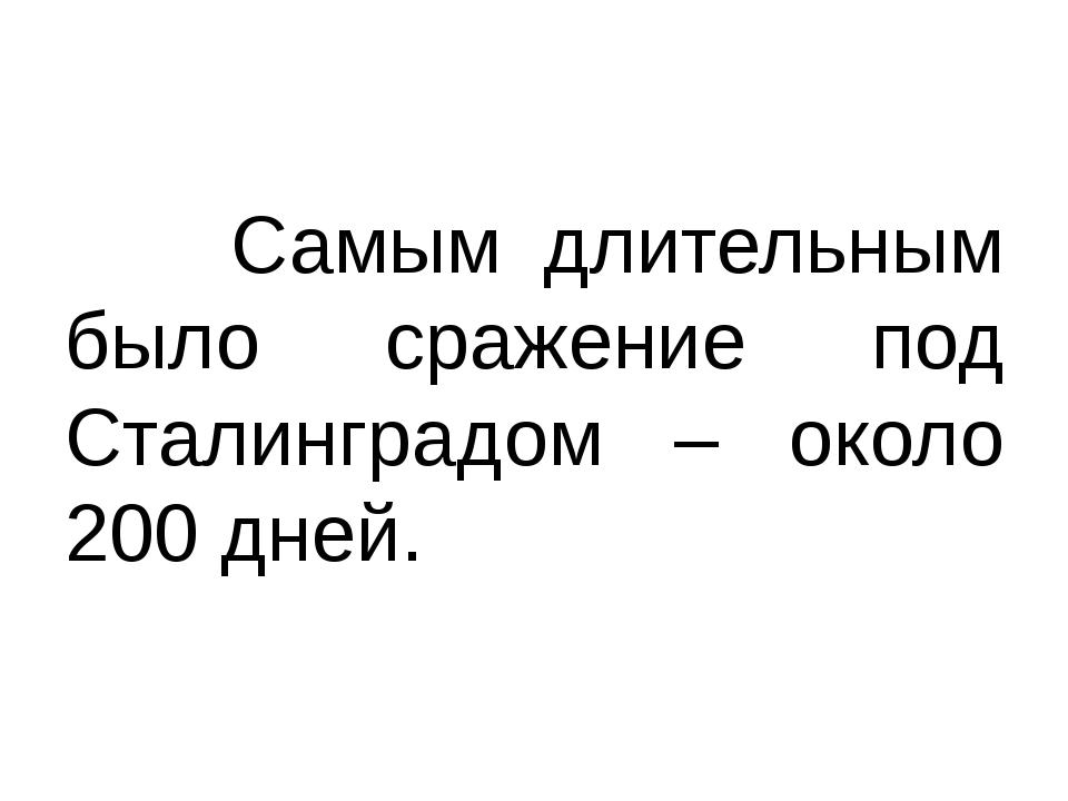 Самым длительным было сражение под Сталинградом – около 200 дней.