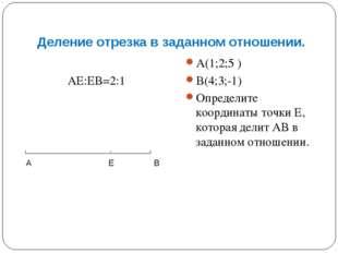 Деление отрезка в заданном отношении. АЕ:ЕВ=2:1 А(1;2;5 ) В(4;3;-1) Определит