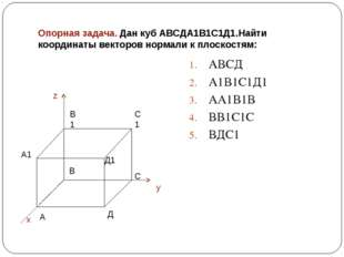 Опорная задача. Дан куб АВСДА1В1С1Д1.Найти координаты векторов нормали к плос