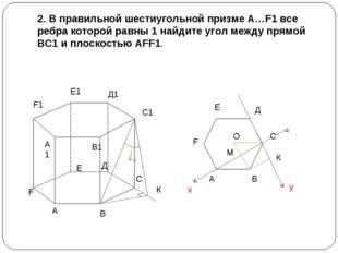 2. В правильной шестиугольной призме А…F1 все ребра которой равны 1 найдите у