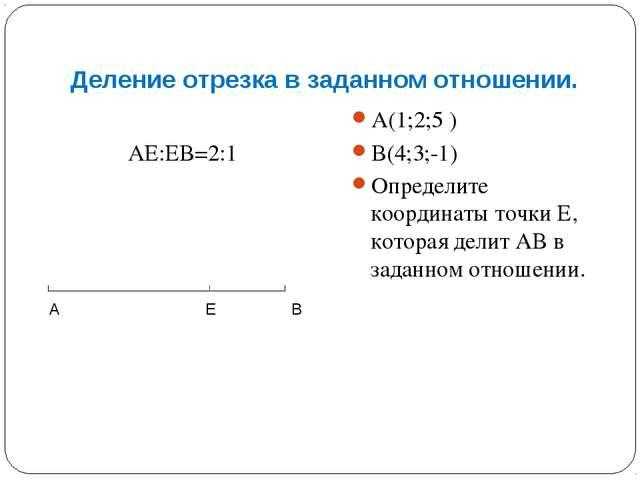 Деление отрезка в заданном отношении. АЕ:ЕВ=2:1 А(1;2;5 ) В(4;3;-1) Определит...
