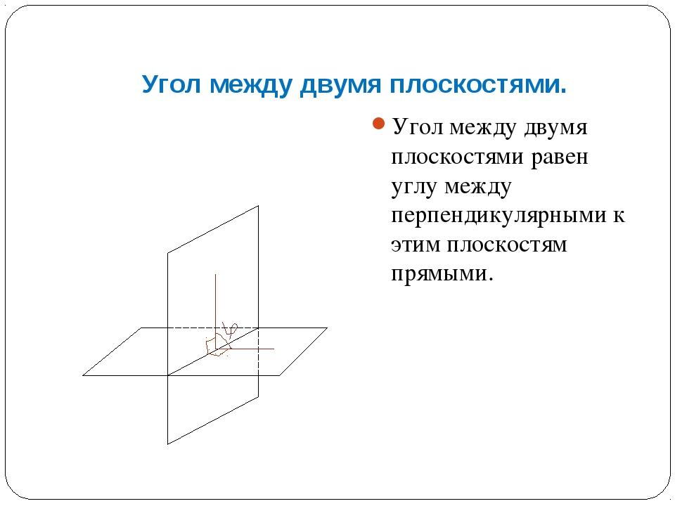 Угол между двумя плоскостями. Угол между двумя плоскостями равен углу между п...