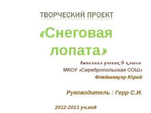 «Снеговая лопата» выполнил ученик 9 класса МКОУ «Серебропольская СОШ» Флейшга