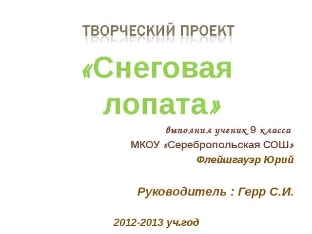 «Снеговая лопата» выполнил ученик 9 класса МКОУ «Серебропольская СОШ» Флейшга...