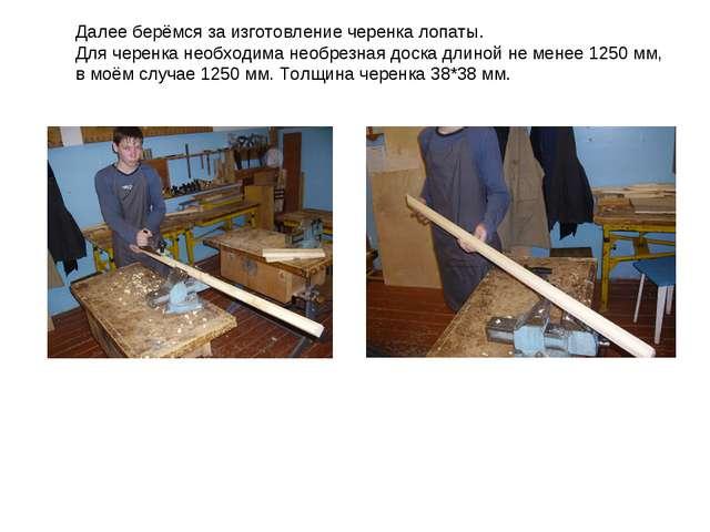 Далее берёмся за изготовление черенка лопаты. Для черенка необходима необрезн...