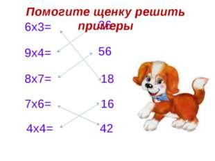 6х3= 9х4= 8х7= 7х6= 4х4= 36 56 18 42 16 Помогите щенку решить примеры