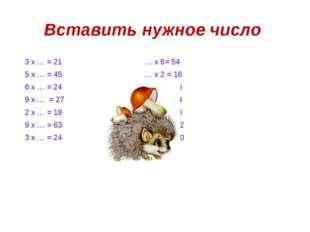 Вставить нужное число 3 х … = 21 … х 6= 54 5 х … = 45 … х 2 = 16 6 х … = 24 …