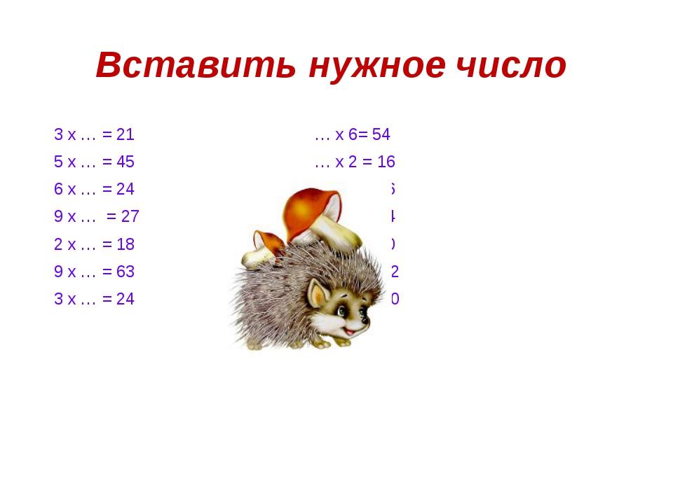 Вставить нужное число 3 х … = 21 … х 6= 54 5 х … = 45 … х 2 = 16 6 х … = 24 …...