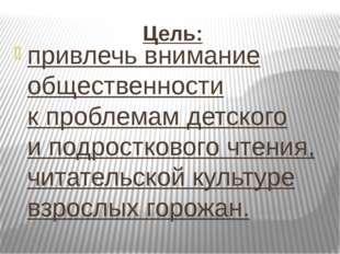 Цель: привлечь внимание общественности кпроблемам детского иподросткового ч