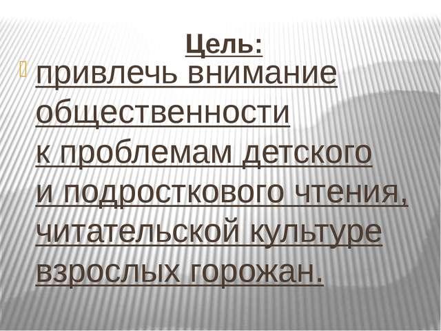 Цель: привлечь внимание общественности кпроблемам детского иподросткового ч...
