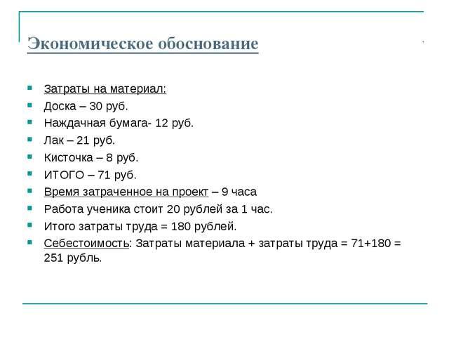 Экономическое обоснование Затраты на материал: Доска – 30 руб. Наждачная бума...