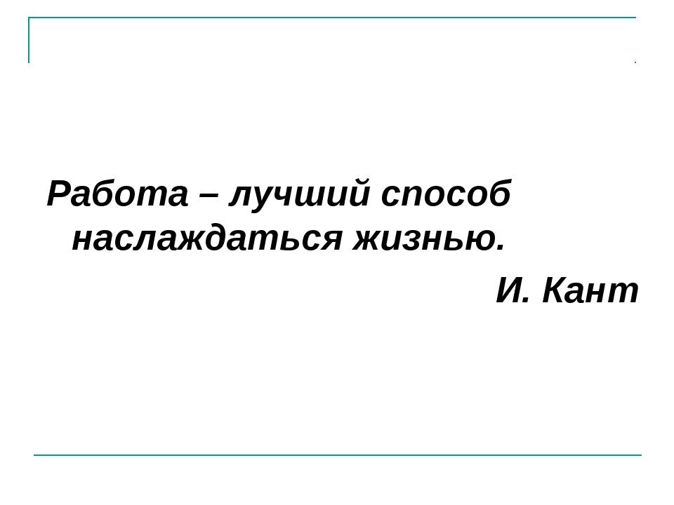 Работа – лучший способ наслаждаться жизнью. И. Кант