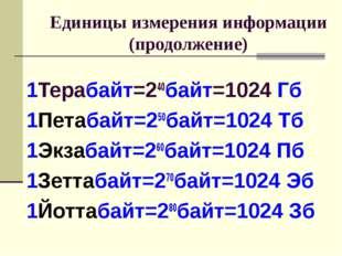 Единицы измерения информации (продолжение) 1Терабайт=240байт=1024 Гб 1Петаба