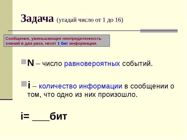 Задача (угадай число от 1 до 16) N – число равновероятных событий. i – количе...