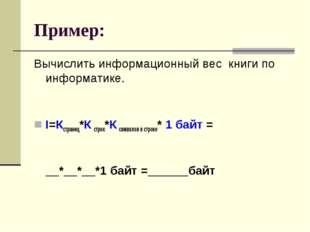 Пример: Вычислить информационный вес книги по информатике. I=Кстраниц*Ксстро