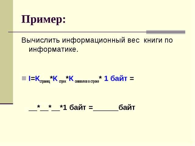 Пример: Вычислить информационный вес книги по информатике. I=Кстраниц*Ксстро...