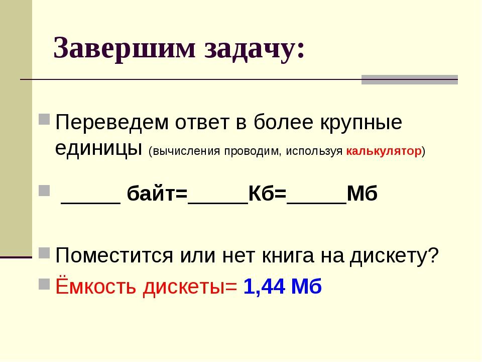 Завершим задачу: Переведем ответ в более крупные единицы (вычисления проводим...