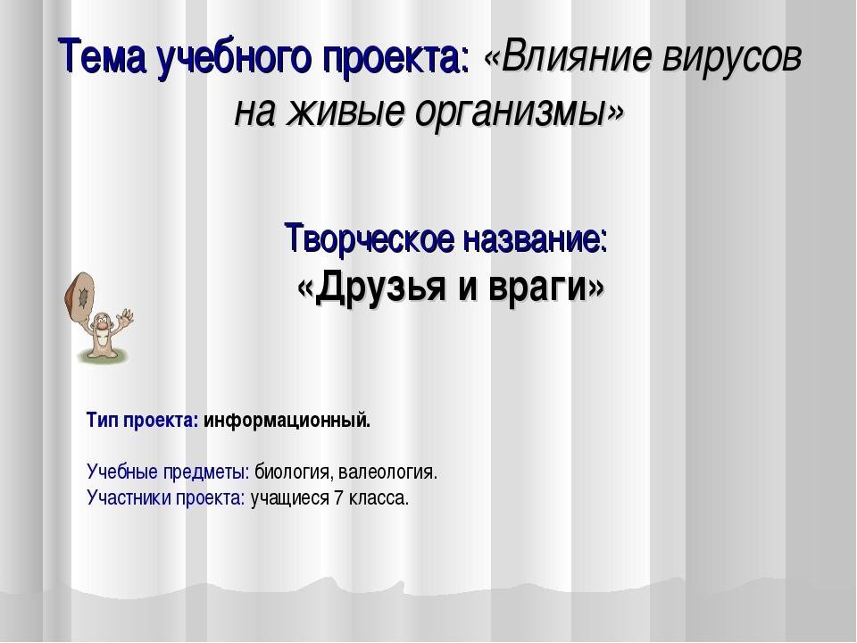 Тема учебного проекта: «Влияние вирусов на живые организмы» Творческое назван...