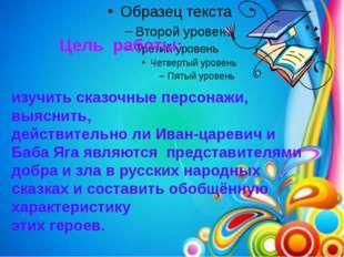 Цель работы: изучить сказочные персонажи, выяснить, действительно ли Иван-цар