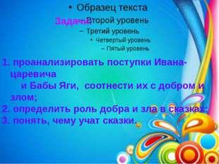 Задачи: 1. проанализировать поступки Ивана-царевича и Бабы Яги, соотнести их