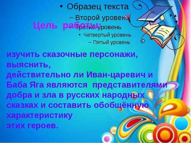 Цель работы: изучить сказочные персонажи, выяснить, действительно ли Иван-цар...