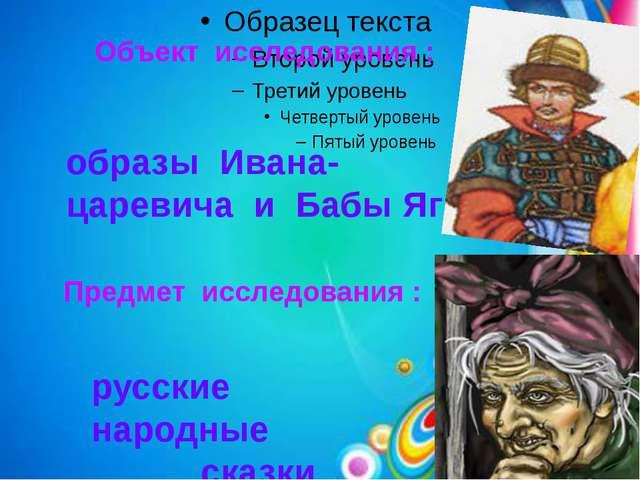 Объект исследования : образы Ивана-царевича и Бабы Яги Предмет исследования :...
