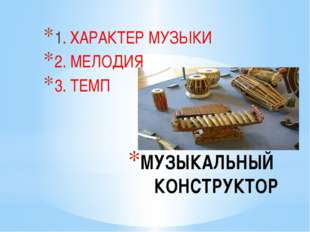 МУЗЫКАЛЬНЫЙ КОНСТРУКТОР 1. ХАРАКТЕР МУЗЫКИ 2. МЕЛОДИЯ 3. ТЕМП