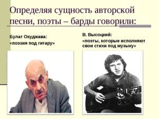Определяя сущность авторской песни, поэты – барды говорили: Булат Окуджава: «