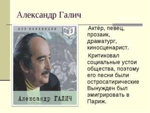 Александр Галич Актёр, певец, прозаик, драматург, киносценарист. Критиковал с