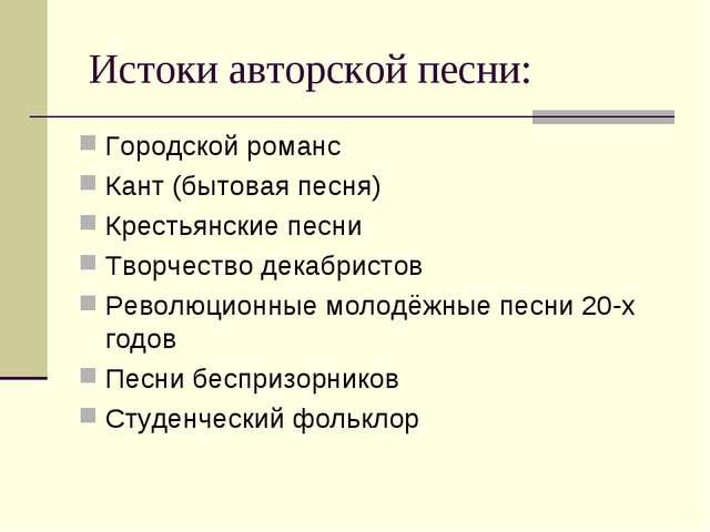 Истоки авторской песни: Городской романс Кант (бытовая песня) Крестьянские п...