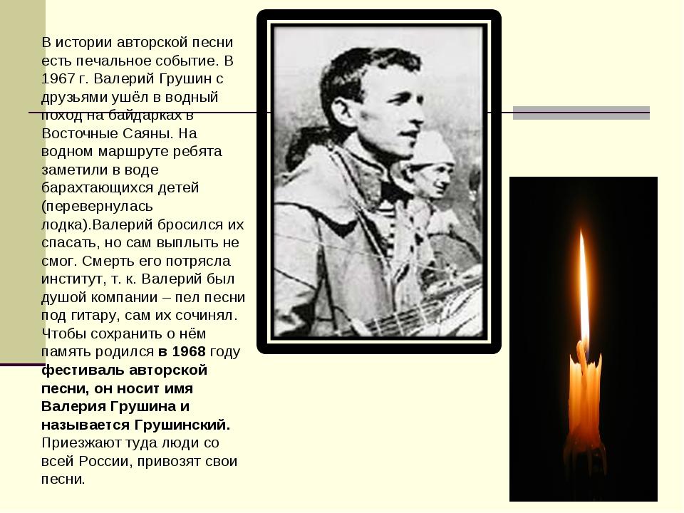 В истории авторской песни есть печальное событие. В 1967 г. Валерий Грушин с...