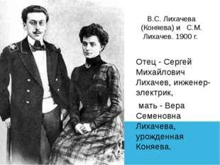 В.С. Лихачева (Коняева) и С.М. Лихачев. 1900 г. Отец - Сергей Михайлович Лиха