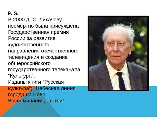 P. S. В 2000 Д. С. Лихачеву посмертно была присуждена Государственная премия...